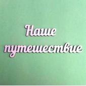 Чипборд надпись НАШЕ ПУТЕШЕСТВИЕ